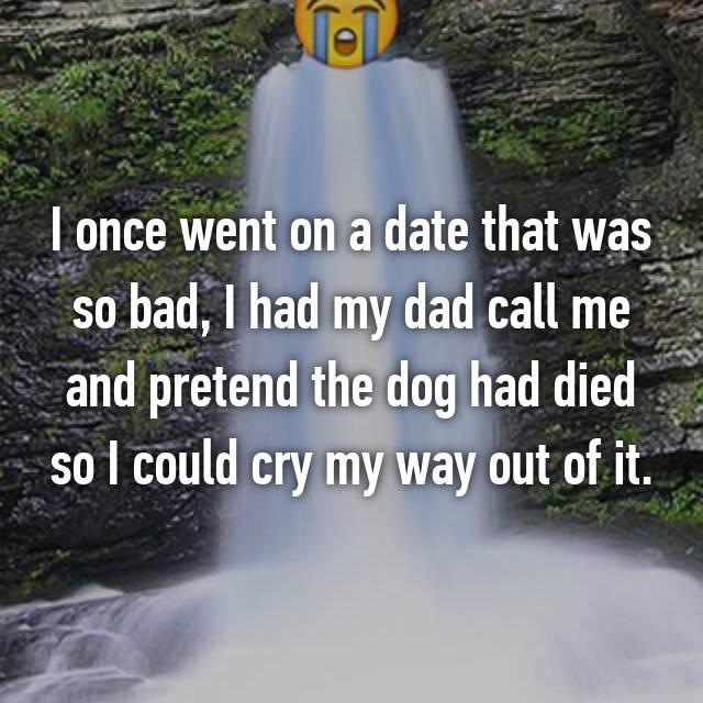 I once went on a date that was so bad, I had my dad call me and pretend the dog had died so I could cry my way out of it.