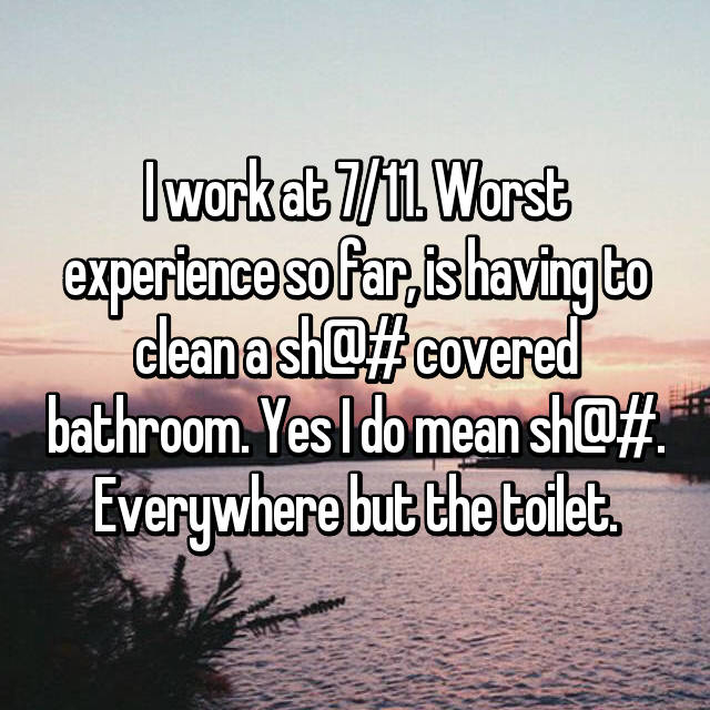 I work at 7/11. Worst experience so far, is having to clean a sh@# covered bathroom. Yes I do mean sh@#. Everywhere but the toilet.