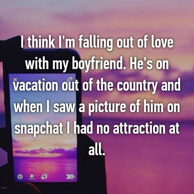 I think I'm falling out of love with my boyfriend. He's on vacation out of the country and when I saw a picture of him on snapchat I had no attraction at all.