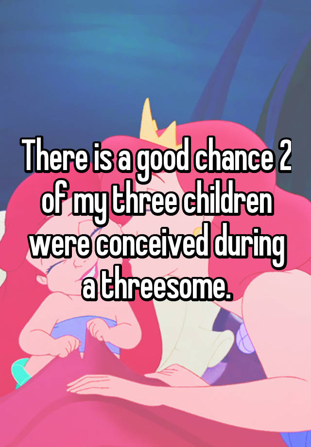 There is a good chance 2 of my three children were conceived during a threesome.