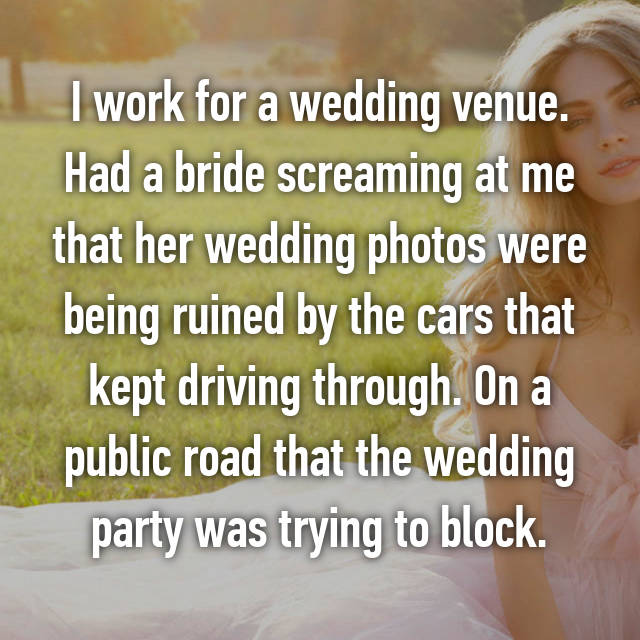 I work for a wedding venue. Had a bride screaming at me that her wedding photos were being ruined by the cars that kept driving through. On a public road that the wedding party was trying to block.