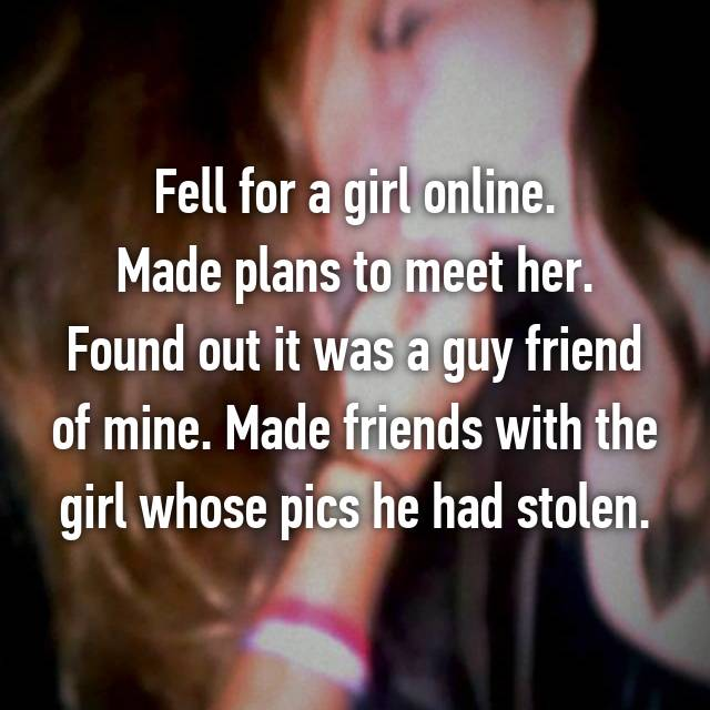 Fell for a girl online. Made plans to meet her. Found out it was a guy friend of mine. Made friends with the girl whose pics he had stolen.