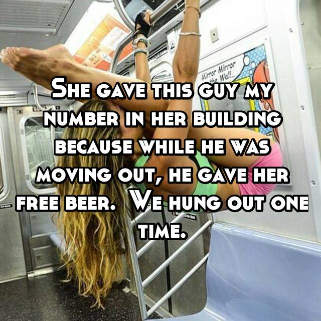 She gave this guy my number in her building because while he was moving out, he gave her free beer.  We hung out one time.
