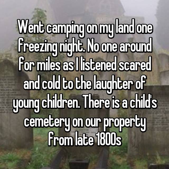 Went camping on my land one freezing night. No one around for miles as I listened scared and cold to the laughter of young children. There is a child's cemetery on our property from late 1800s