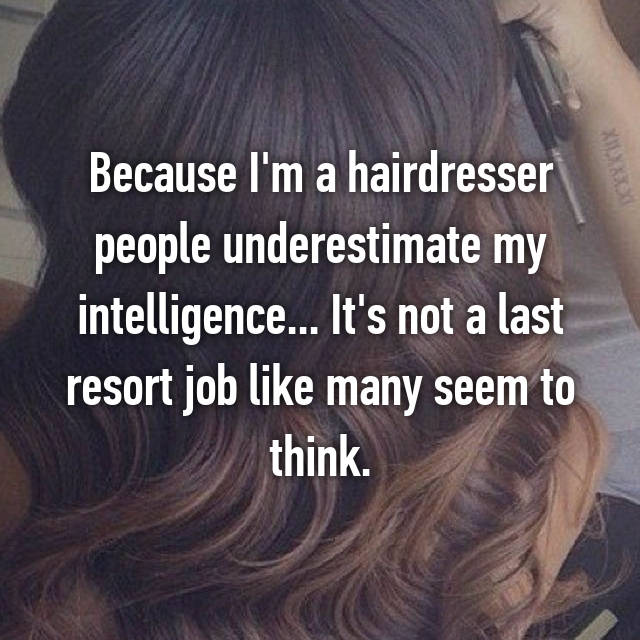 Because I'm a hairdresser people underestimate my intelligence... It's not a last resort job like many seem to think.