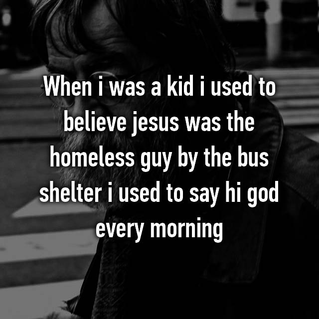 When i was a kid i used to believe jesus was the homeless guy by the bus shelter i used to say hi god every morning