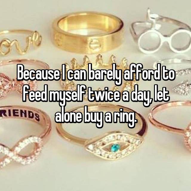 Because I can barely afford to feed myself twice a day, let alone buy a ring.