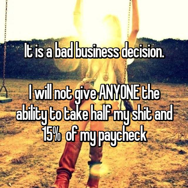 It is a bad business decision.  I will not give ANYONE the ability to take half my shit and 15%  of my paycheck