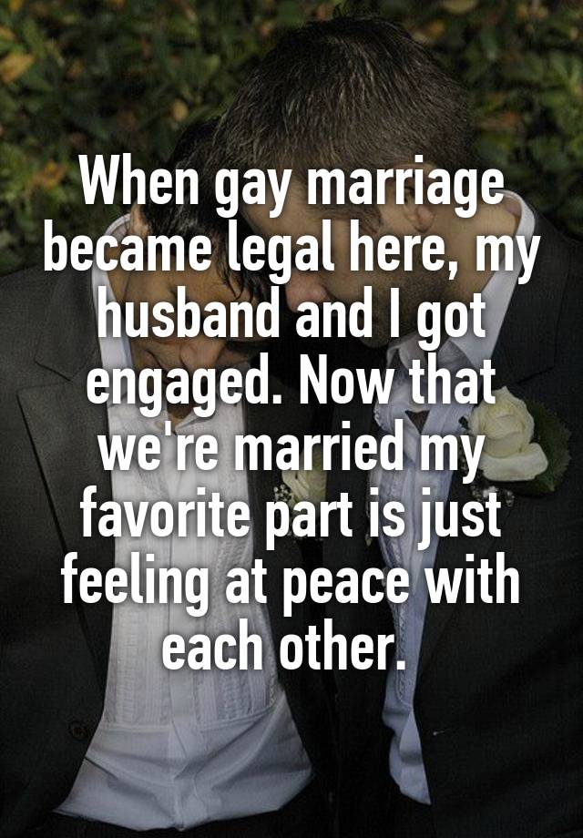 When gay marriage became legal here, my husband and I got engaged. Now that we