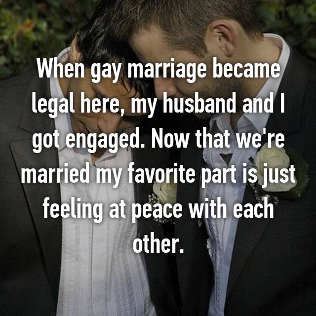 When gay marriage became legal here, my husband and I got engaged. Now that we're married my favorite part is just feeling at peace with each other.