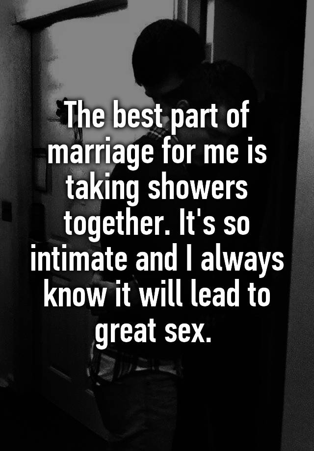 The best part of marriage for me is taking showers together. It