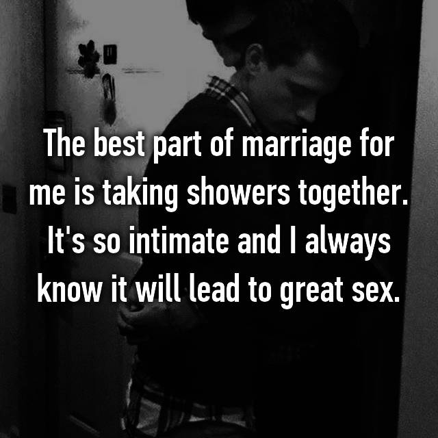 The best part of marriage for me is taking showers together. It's so intimate and I always know it will lead to great sex.