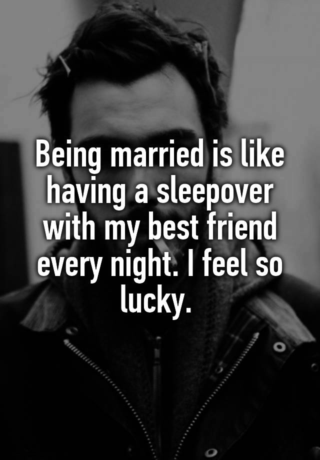 Being married is like having a sleepover with my best friend every night. I feel so lucky.