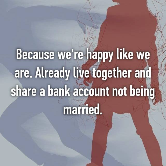 Because we're happy like we are. Already live together and share a bank account not being married.