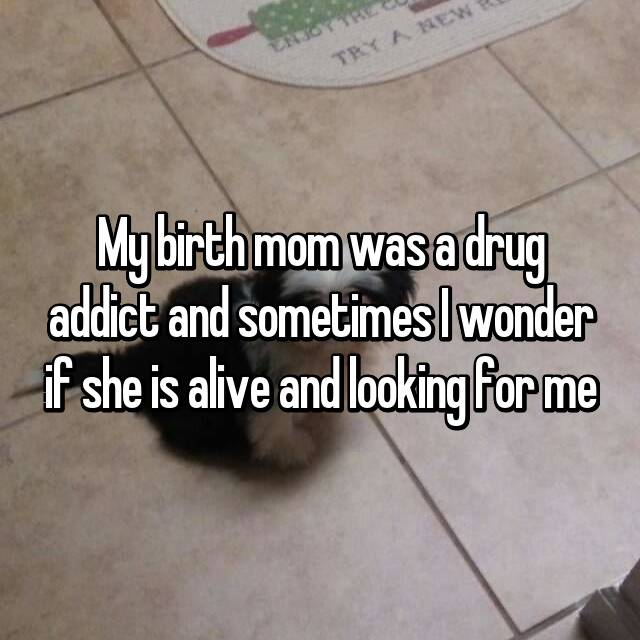 My birth mom was a drug addict and sometimes I wonder if she is alive and looking for me