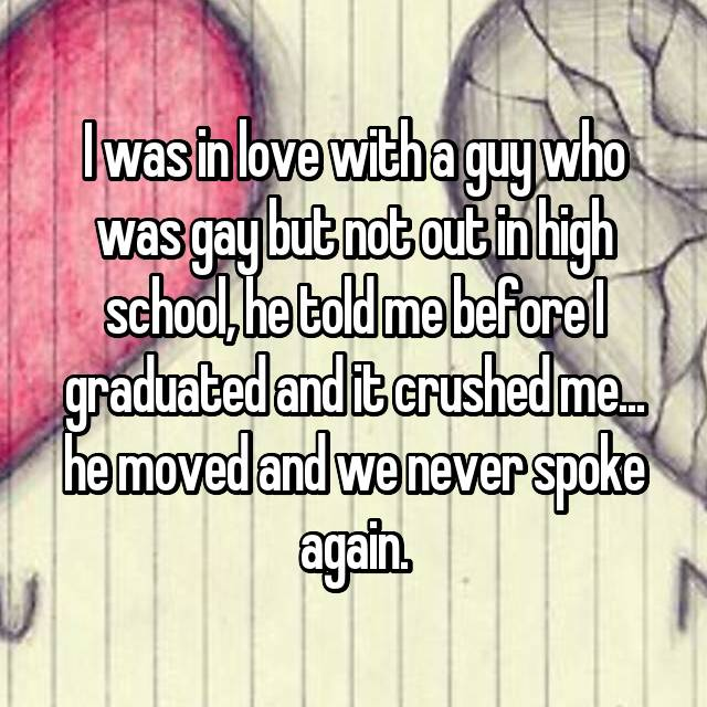 I was in love with a guy who was gay but not out in high school, he told me before I graduated and it crushed me... he moved and we never spoke again.