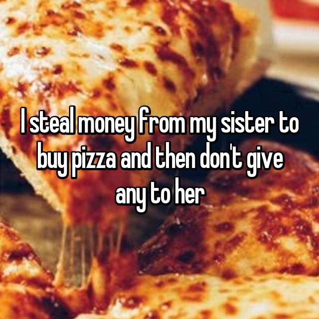 I steal money from my sister to buy pizza and then don't give any to her