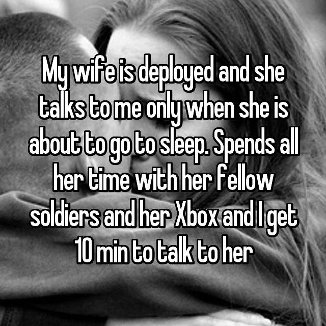 My wife is deployed and she talks to me only when she is about to go to sleep. Spends all her time with her fellow soldiers and her Xbox and I get 10 min to talk to her