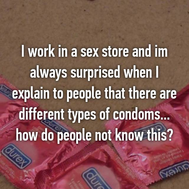 I work in a sex store and im always surprised when I explain to people that there are different types of condoms... how do people not know this?