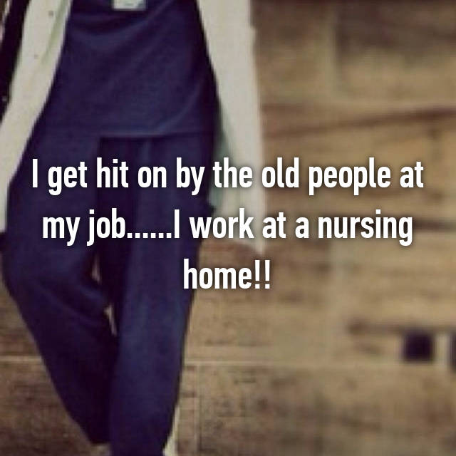 I get hit on by the old people at my job......I work at a nursing home!!