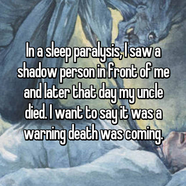 In a sleep paralysis, I saw a shadow person in front of me and later that day my uncle died. I want to say it was a warning death was coming.