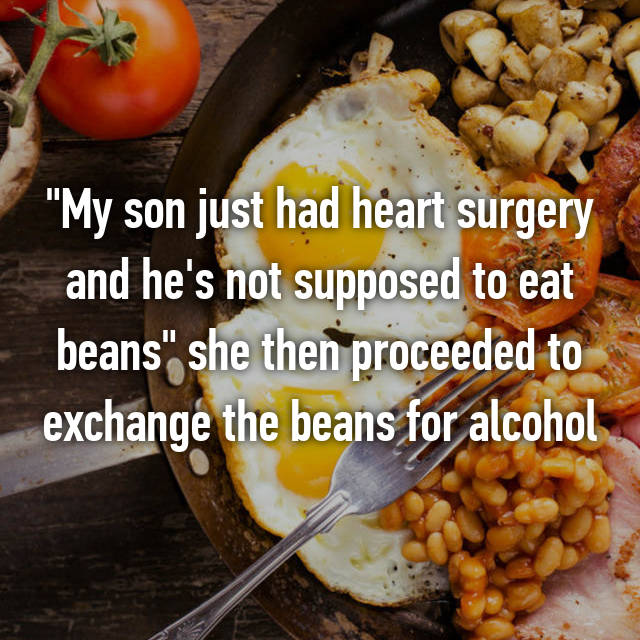 """My son just had heart surgery and he's not supposed to eat beans"" she then proceeded to exchange the beans for alcohol"