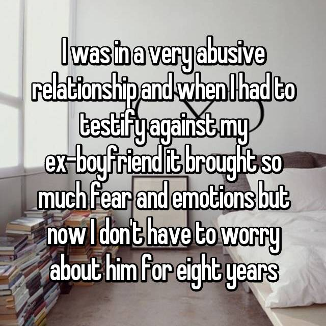 I was in a very abusive relationship and when I had to testify against my ex-boyfriend it brought so much fear and emotions but now I don't have to worry about him for eight years