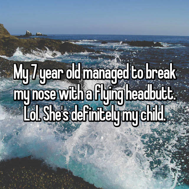 My 7 year old managed to break my nose with a flying headbutt. Lol. She's definitely my child.