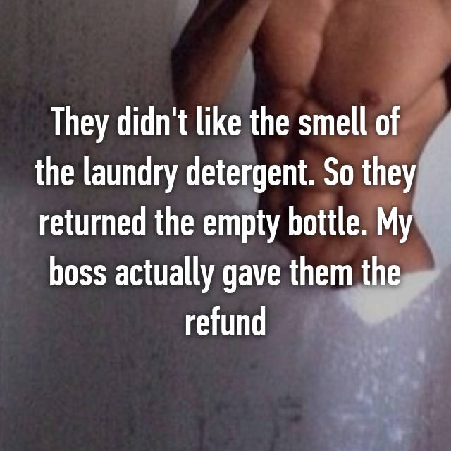 They didn't like the smell of the laundry detergent. So they returned the empty bottle. My boss actually gave them the refund 🙄