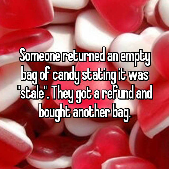 "Someone returned an empty bag of candy stating it was ""stale"". They got a refund and bought another bag."