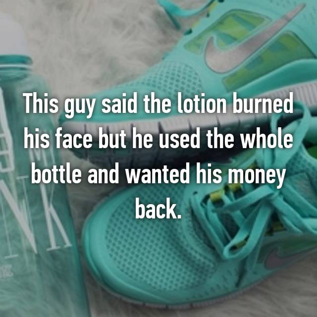 This guy said the lotion burned his face but he used the whole bottle and wanted his money back.