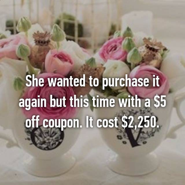 She wanted to purchase it again but this time with a $5 off coupon. It cost $2,250.