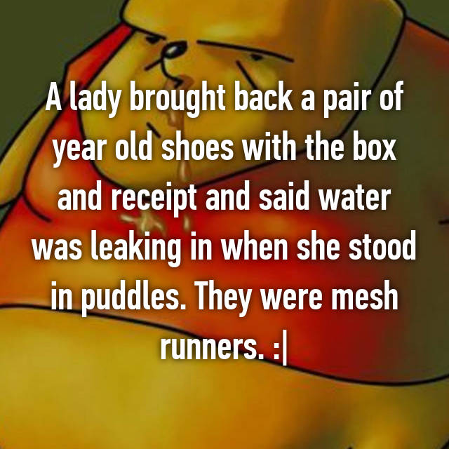 A lady brought back a pair of year old shoes with the box and receipt and said water was leaking in when she stood in puddles. They were mesh runners. :|