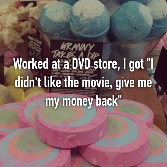 "Worked at a DVD store, I got ""I didn't like the movie, give me my money back"""