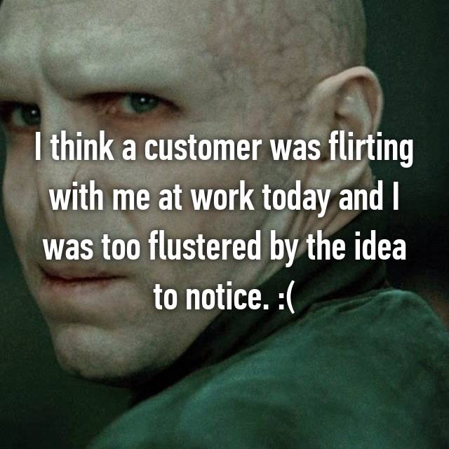 I think a customer was flirting with me at work today and I was too flustered by the idea to notice. :(