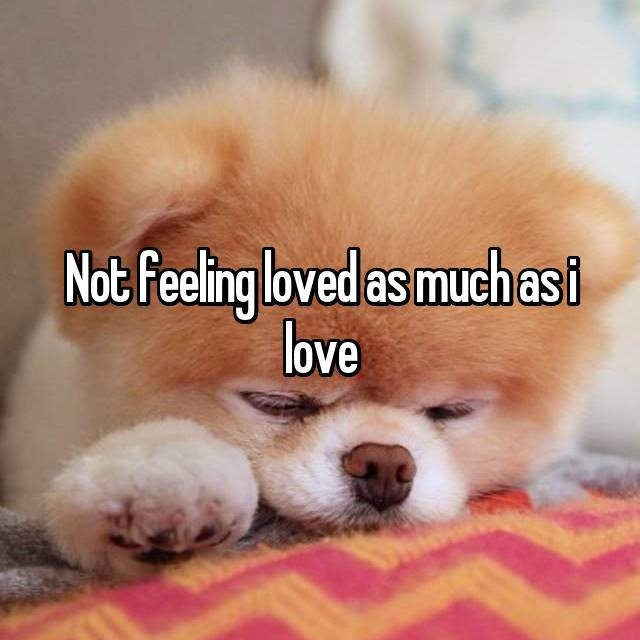 Not feeling loved as much as i love