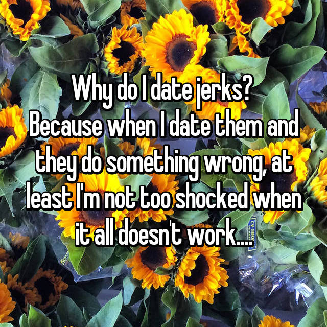 Why do I date jerks?  Because when I date them and they do something wrong, at least I'm not too shocked when it all doesn't work....