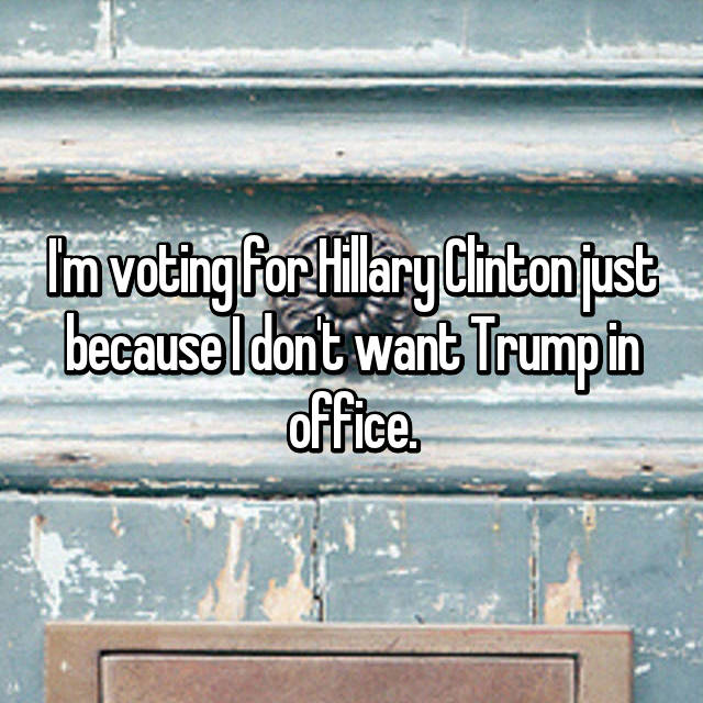 I'm voting for Hillary Clinton just because I don't want Trump in office.