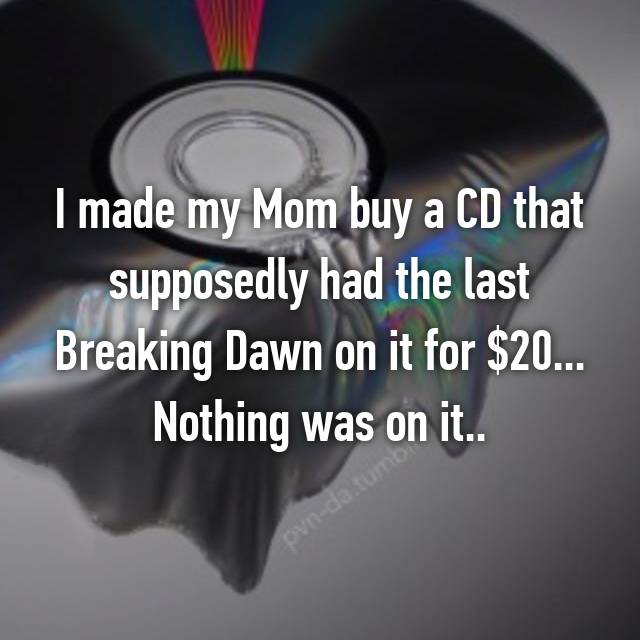 I made my Mom buy a CD that supposedly had the last Breaking Dawn on it for $20... Nothing was on it..