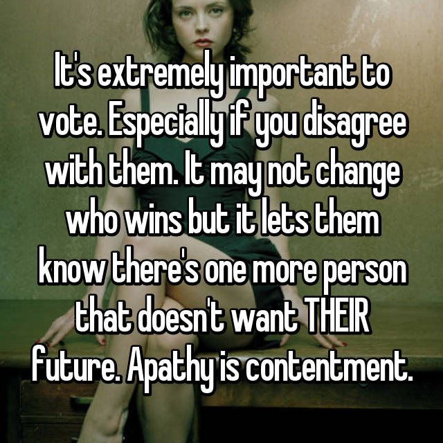 It's extremely important to vote. Especially if you disagree with them. It may not change who wins but it lets them know there's one more person that doesn't want THEIR future. Apathy is contentment.