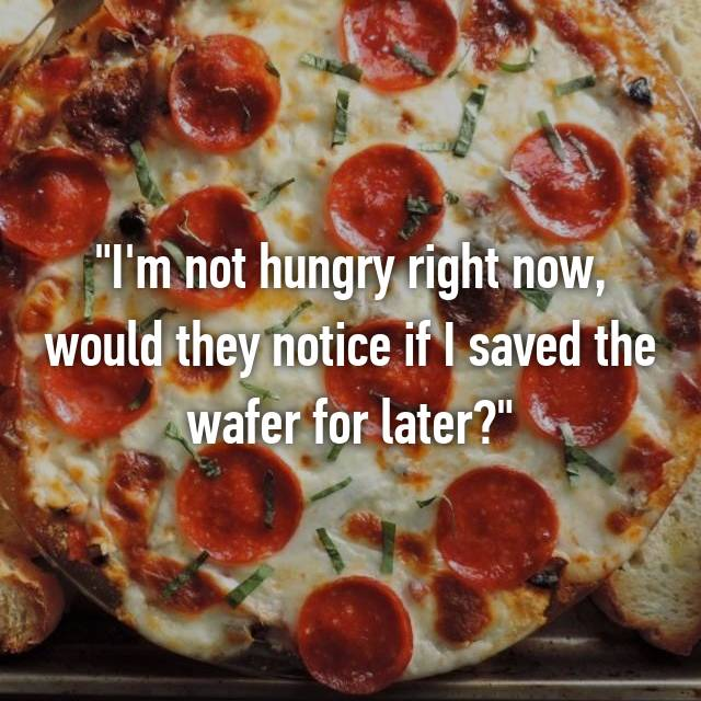 """""""I'm not hungry right now, would they notice if I saved the wafer for later?"""""""