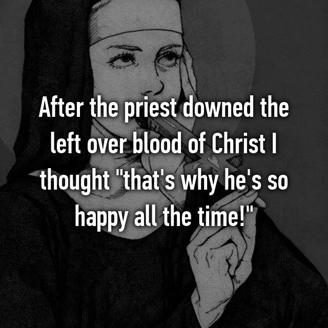 """After the priest downed the left over blood of Christ I thought """"that's why he's so happy all the time!"""""""