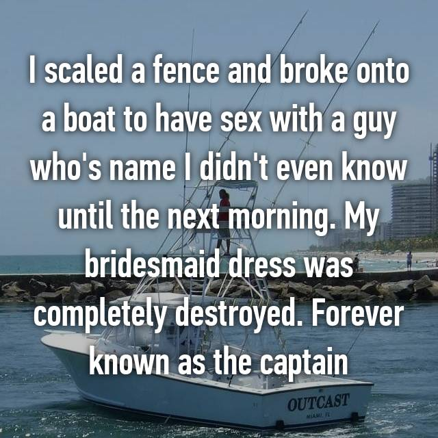 I scaled a fence and broke onto a boat to have sex with a guy who's name I didn't even know until the next morning. My bridesmaid dress was completely destroyed. Forever known as the captain