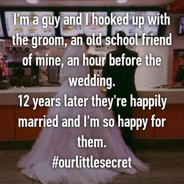 I'm a guy and I hooked up with the groom, an old school friend of mine, an hour before the wedding. 12 years later they're happily married and I'm so happy for them. #ourlittlesecret