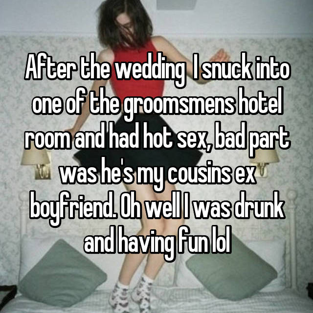 After the wedding  I snuck into one of the groomsmens hotel room and had hot sex, bad part was he's my cousins ex boyfriend. Oh well I was drunk and having fun lol