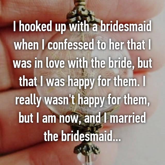 I hooked up with a bridesmaid when I confessed to her that I was in love with the bride, but that I was happy for them. I really wasn't happy for them, but I am now, and I married the bridesmaid...
