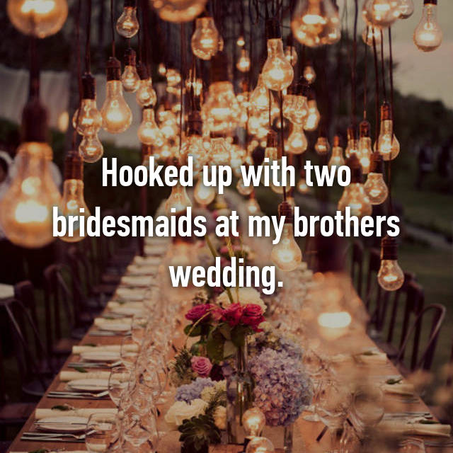 Hooked up with two bridesmaids at my brothers wedding.