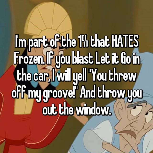 "I'm part of the 1% that HATES Frozen. If you blast Let it Go in the car, I will yell ""You threw off my groove!"" And throw you out the window."