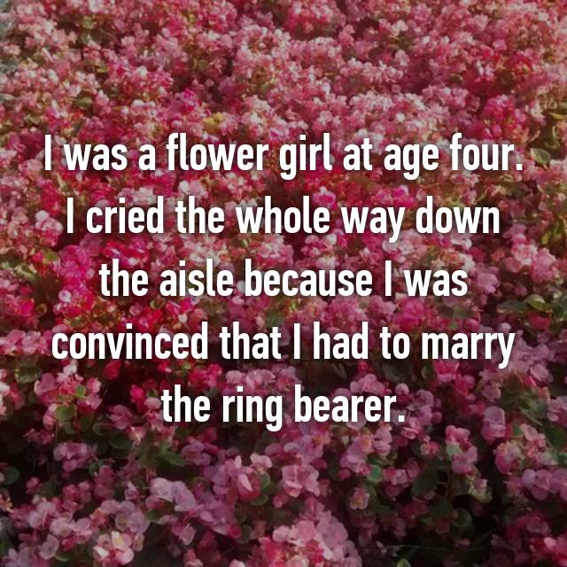 I was a flower girl at age four. I cried the whole way down the aisle because I was convinced that I had to marry the ring bearer.