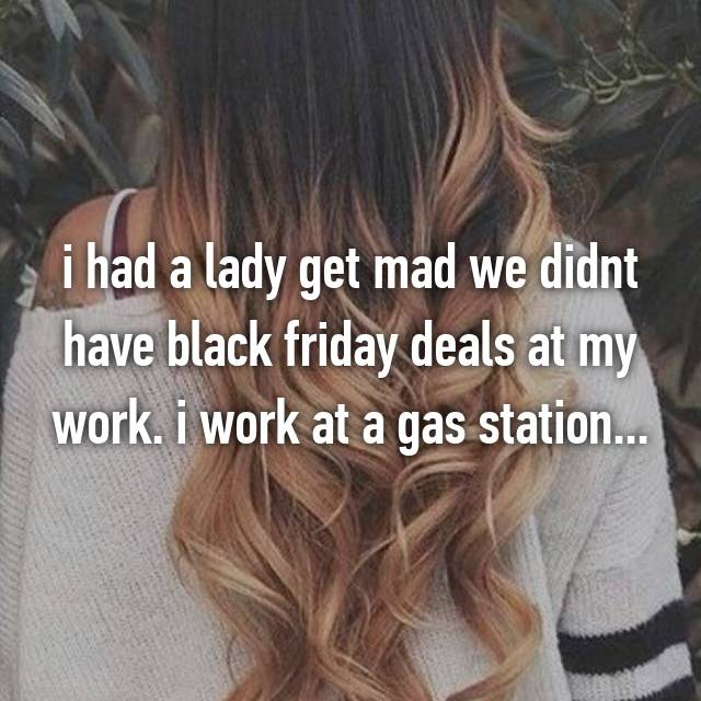 i had a lady get mad we didnt have black friday deals at my work. i work at a gas station...